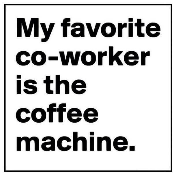 my favorite co-worker is the coffee machine meme