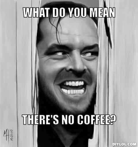 what do you mean there is no coffee meme