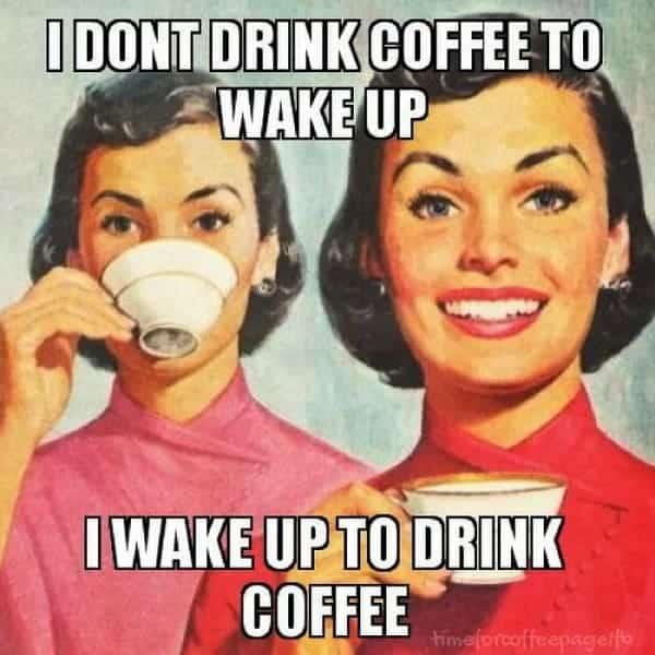 i wake up to drink coffee funny coffee meme
