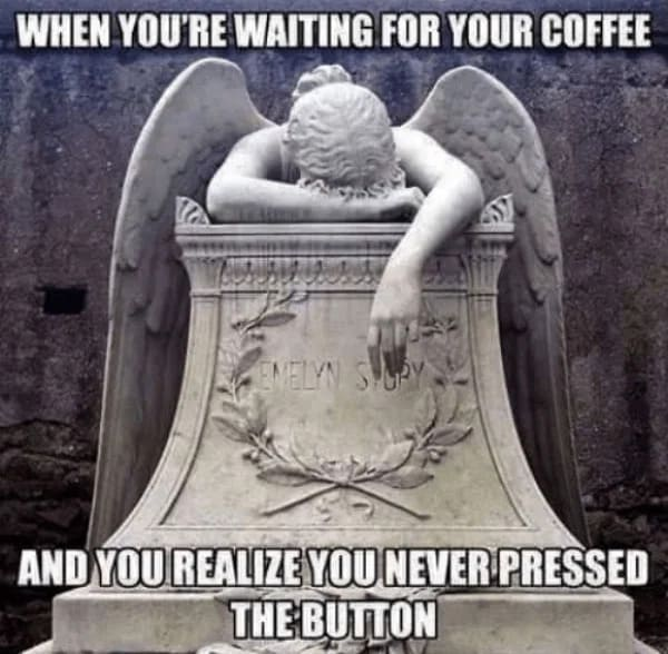 waiting for coffee never pressed the button funny coffee meme