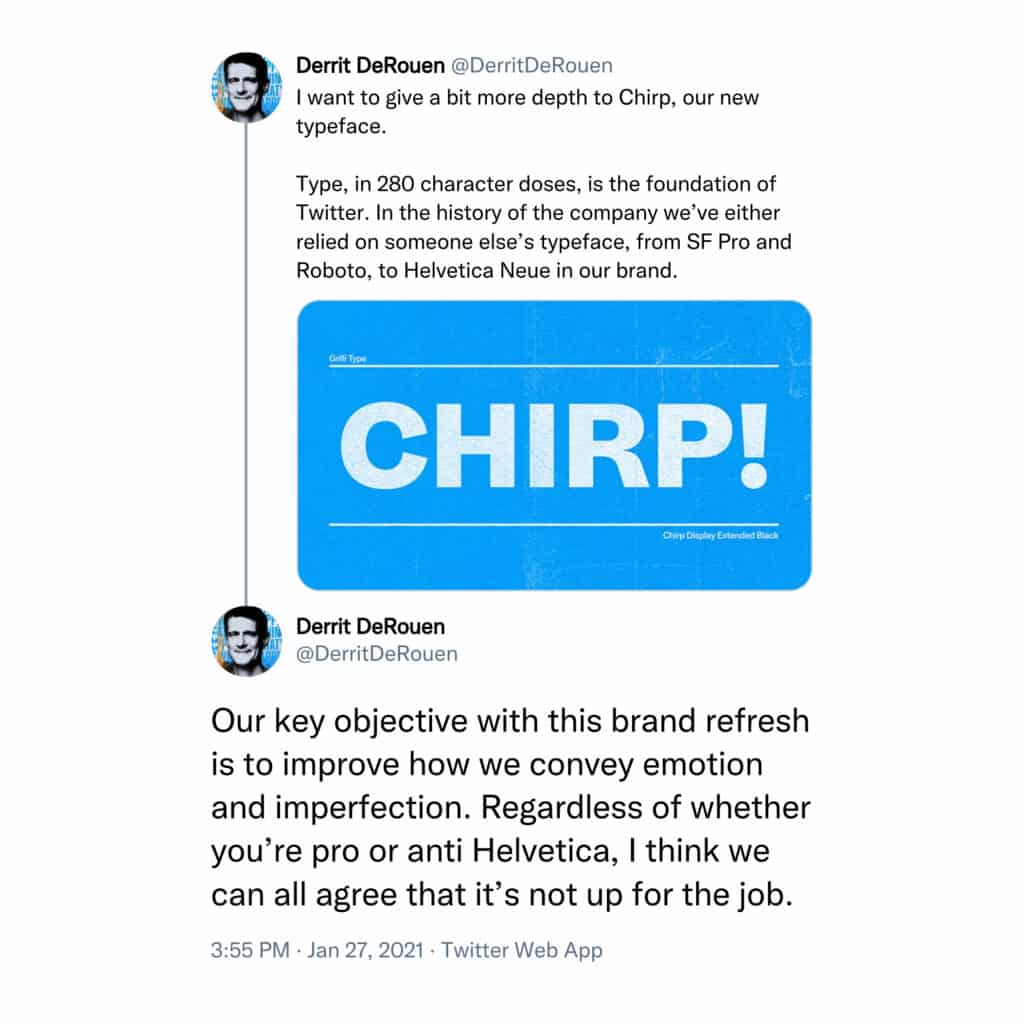 I want to give a bit more depth to Chirp, our new typeface.  Type, in 280 character doses, is the foundation of Twitter. In the history of the company we've either relied on someone else's typeface, from SF Pro and Roboto, to Helvetica Neue in our brand.  Our key objective with this brand refresh is to improve how we convey emotion and imperfection. Regardless of whether you're pro or anti Helvetica, I think we can all agree that it's not up for the job.